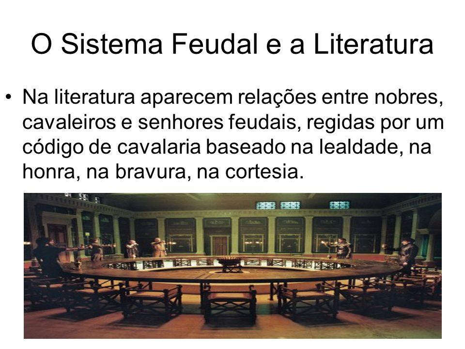 O Sistema Feudal e a Literatura Na literatura aparecem relações entre nobres, cavaleiros e senhores feudais, regidas por um código de cavalaria baseado na lealdade, na honra, na bravura, na cortesia.