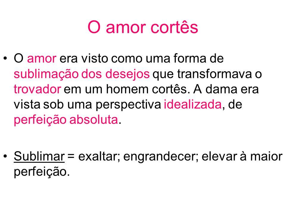 O amor cortês O amor era visto como uma forma de sublimação dos desejos que transformava o trovador em um homem cortês.