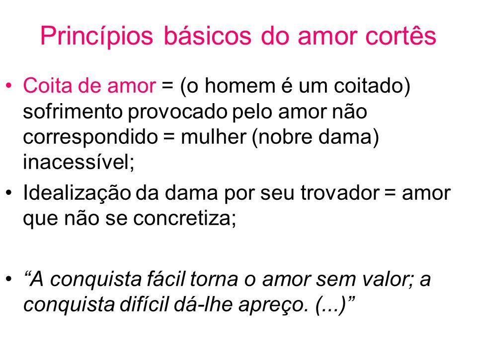 Princípios básicos do amor cortês Coita de amor = (o homem é um coitado) sofrimento provocado pelo amor não correspondido = mulher (nobre dama) inaces