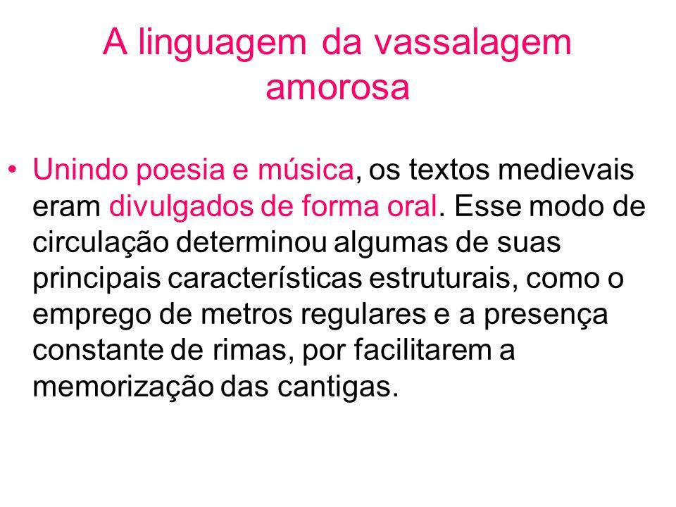 A linguagem da vassalagem amorosa Unindo poesia e música, os textos medievais eram divulgados de forma oral. Esse modo de circulação determinou alguma