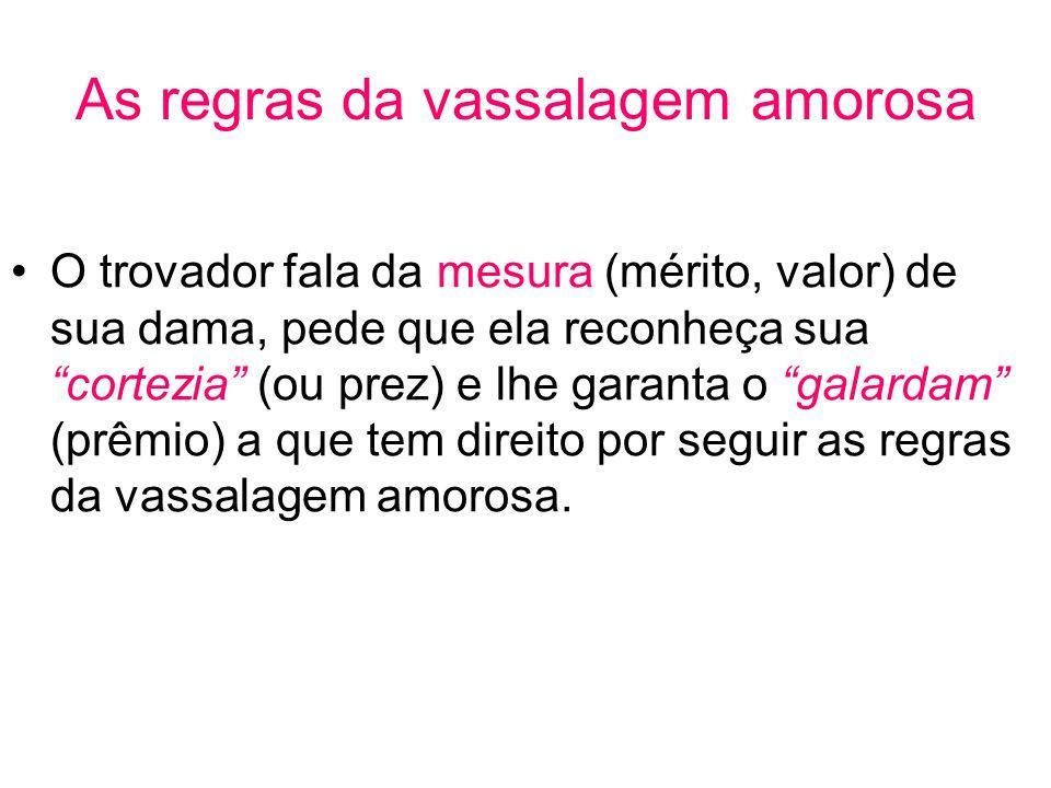 As regras da vassalagem amorosa O trovador fala da mesura (mérito, valor) de sua dama, pede que ela reconheça sua cortezia (ou prez) e lhe garanta o g