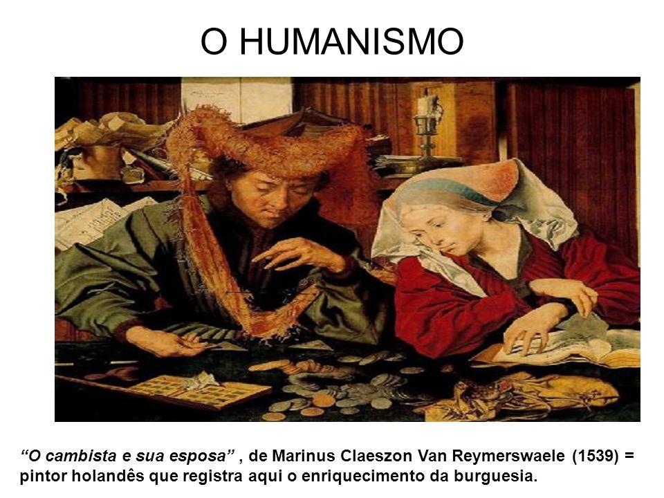 O HUMANISMO O cambista e sua esposa, de Marinus Claeszon Van Reymerswaele (1539) = pintor holandês que registra aqui o enriquecimento da burguesia.