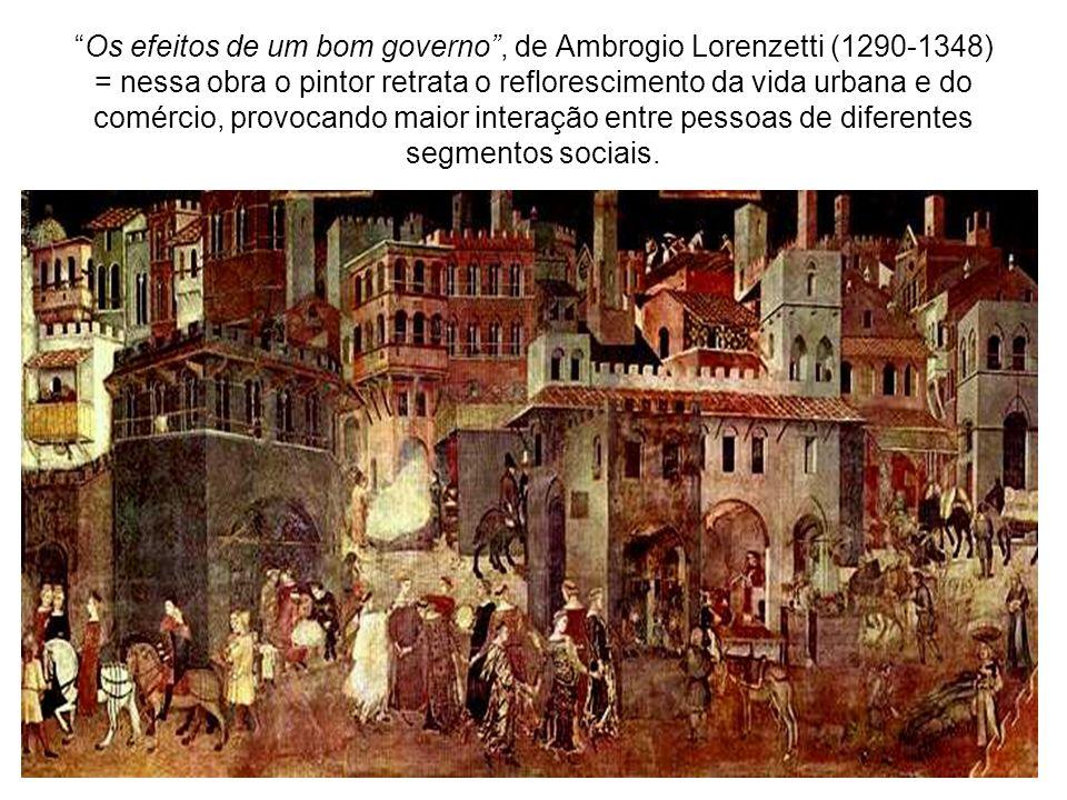 Os efeitos de um bom governo, de Ambrogio Lorenzetti (1290-1348) = nessa obra o pintor retrata o reflorescimento da vida urbana e do comércio, provocando maior interação entre pessoas de diferentes segmentos sociais.