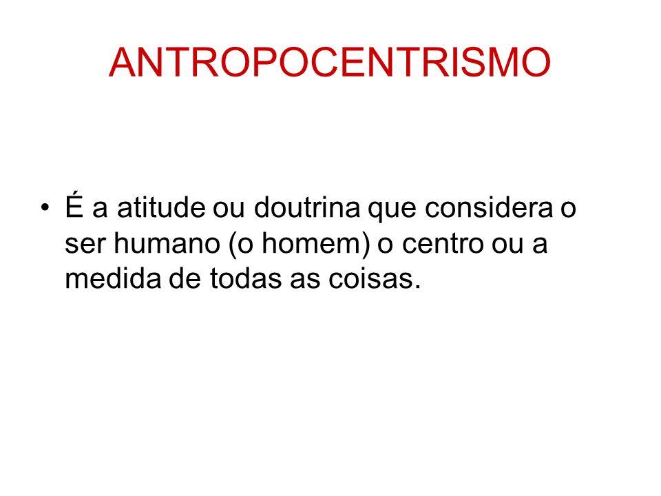 ANTROPOCENTRISMO É a atitude ou doutrina que considera o ser humano (o homem) o centro ou a medida de todas as coisas.