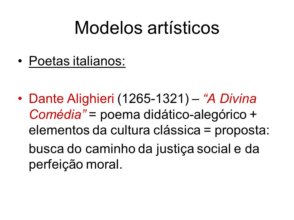 Modelos artísticos Poetas italianos: Dante Alighieri (1265-1321) – A Divina Comédia = poema didático-alegórico + elementos da cultura clássica = proposta: busca do caminho da justiça social e da perfeição moral.
