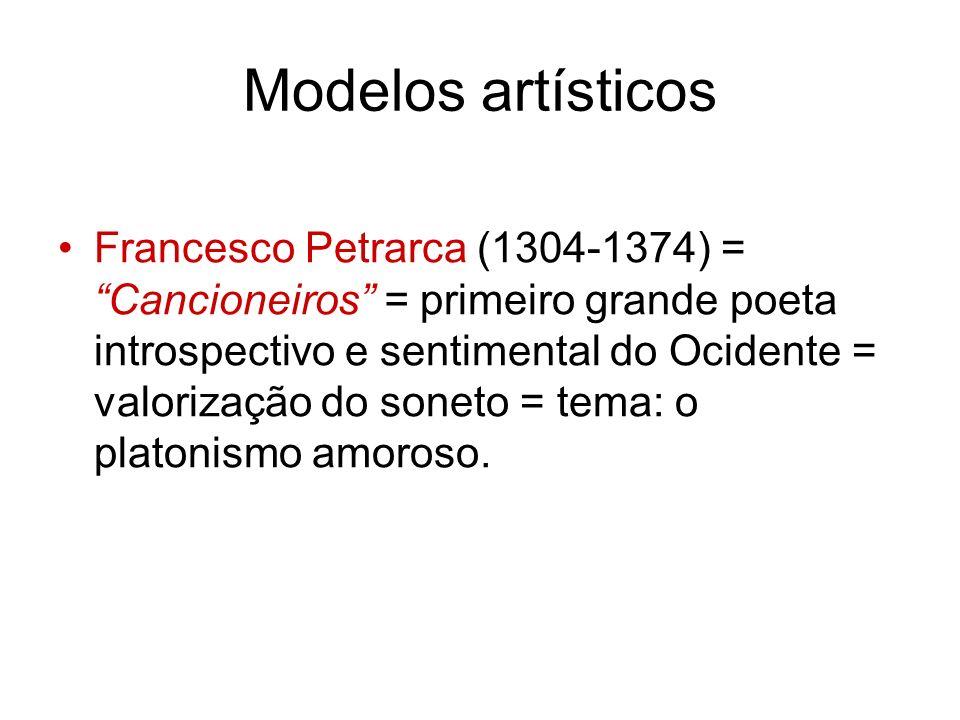Modelos artísticos Francesco Petrarca (1304-1374) = Cancioneiros = primeiro grande poeta introspectivo e sentimental do Ocidente = valorização do soneto = tema: o platonismo amoroso.