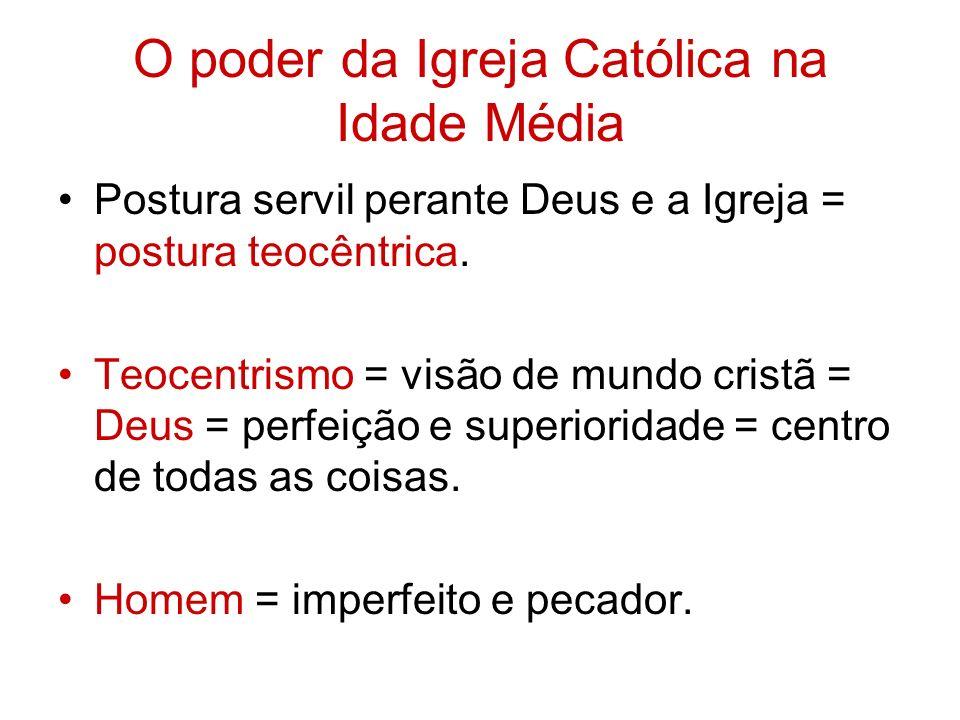O poder da Igreja Católica na Idade Média Postura servil perante Deus e a Igreja = postura teocêntrica. Teocentrismo = visão de mundo cristã = Deus =