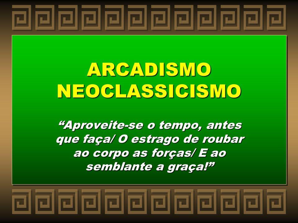 ARCADISMO NEOCLASSICISMO Aproveite-se o tempo, antes que faça/ O estrago de roubar ao corpo as forças/ E ao semblante a graça!
