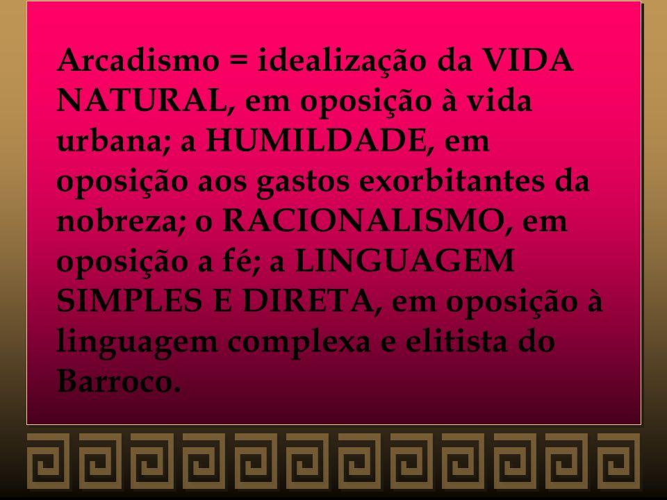 Arcadismo = idealização da VIDA NATURAL, em oposição à vida urbana; a HUMILDADE, em oposição aos gastos exorbitantes da nobreza; o RACIONALISMO, em op