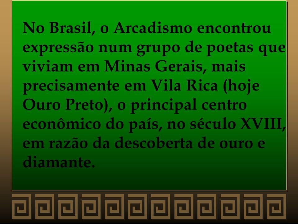 No Brasil, o Arcadismo encontrou expressão num grupo de poetas que viviam em Minas Gerais, mais precisamente em Vila Rica (hoje Ouro Preto), o princip