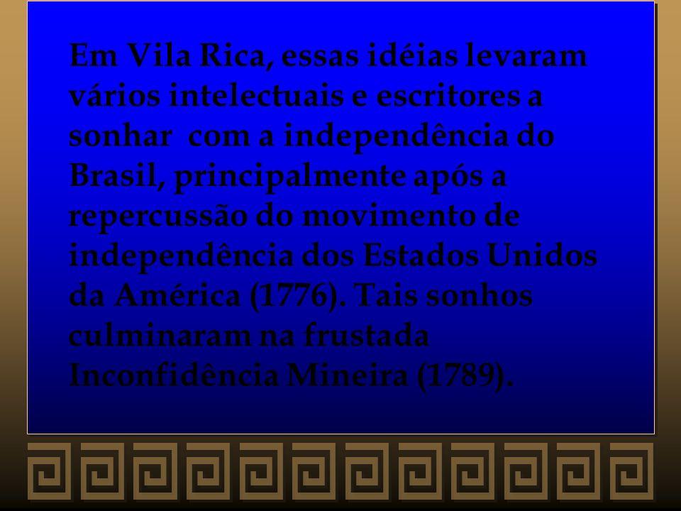 Em Vila Rica, essas idéias levaram vários intelectuais e escritores a sonhar com a independência do Brasil, principalmente após a repercussão do movim