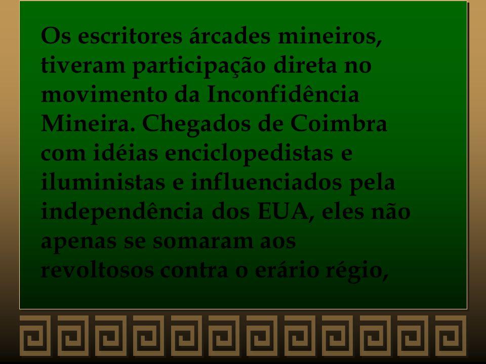 Os escritores árcades mineiros, tiveram participação direta no movimento da Inconfidência Mineira. Chegados de Coimbra com idéias enciclopedistas e il