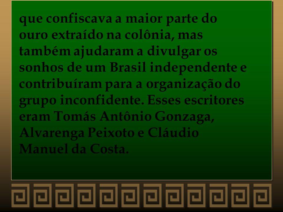 que confiscava a maior parte do ouro extraído na colônia, mas também ajudaram a divulgar os sonhos de um Brasil independente e contribuíram para a org