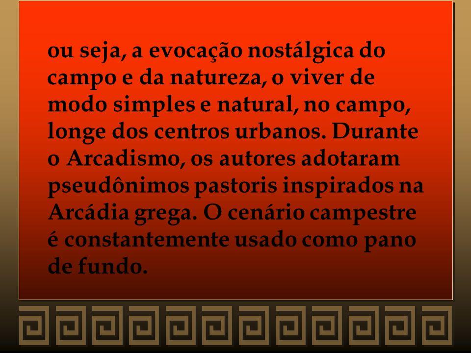 ou seja, a evocação nostálgica do campo e da natureza, o viver de modo simples e natural, no campo, longe dos centros urbanos. Durante o Arcadismo, os