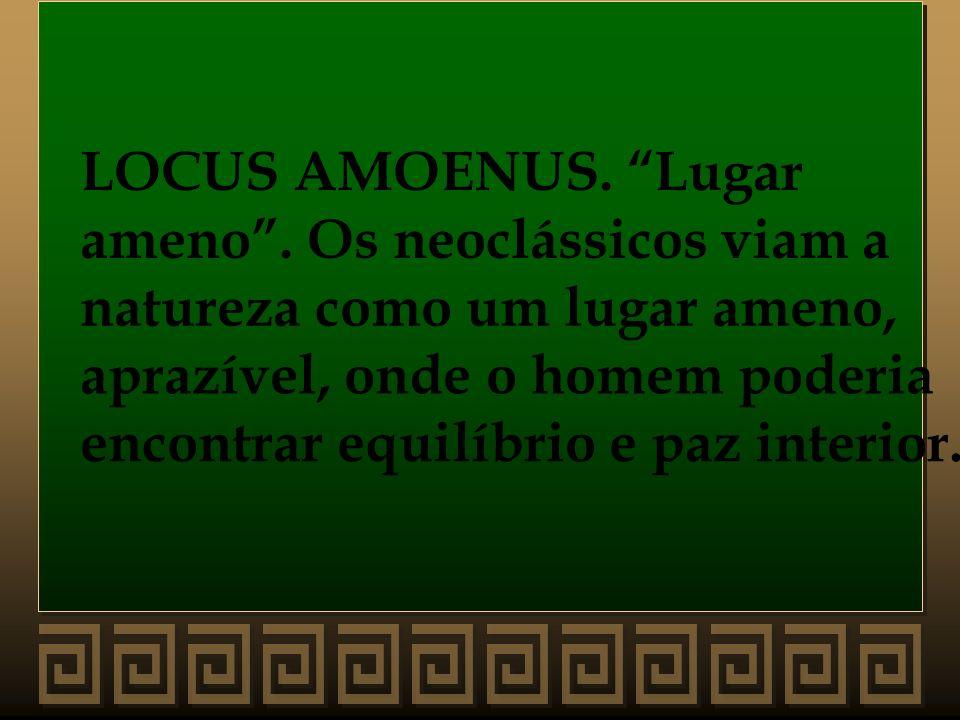 LOCUS AMOENUS. Lugar ameno. Os neoclássicos viam a natureza como um lugar ameno, aprazível, onde o homem poderia encontrar equilíbrio e paz interior.