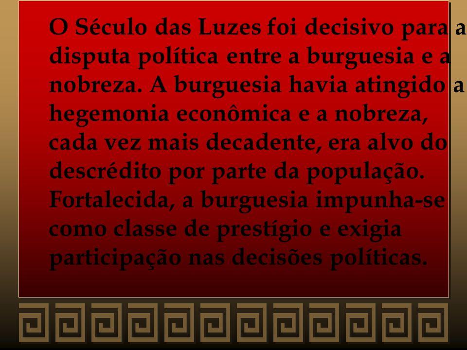 O Século das Luzes foi decisivo para a disputa política entre a burguesia e a nobreza. A burguesia havia atingido a hegemonia econômica e a nobreza, c