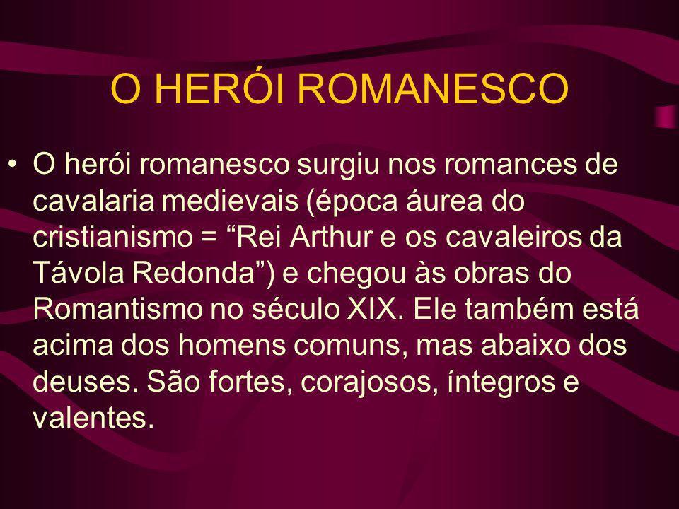 O herói romanesco surgiu nos romances de cavalaria medievais (época áurea do cristianismo = Rei Arthur e os cavaleiros da Távola Redonda) e chegou às