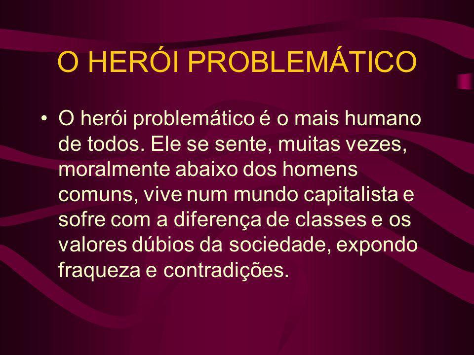 O herói problemático é o mais humano de todos. Ele se sente, muitas vezes, moralmente abaixo dos homens comuns, vive num mundo capitalista e sofre com