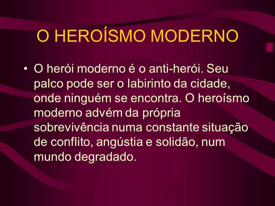 O HEROÍSMO MODERNO O herói moderno é o anti-herói. Seu palco pode ser o labirinto da cidade, onde ninguém se encontra. O heroísmo moderno advém da pró