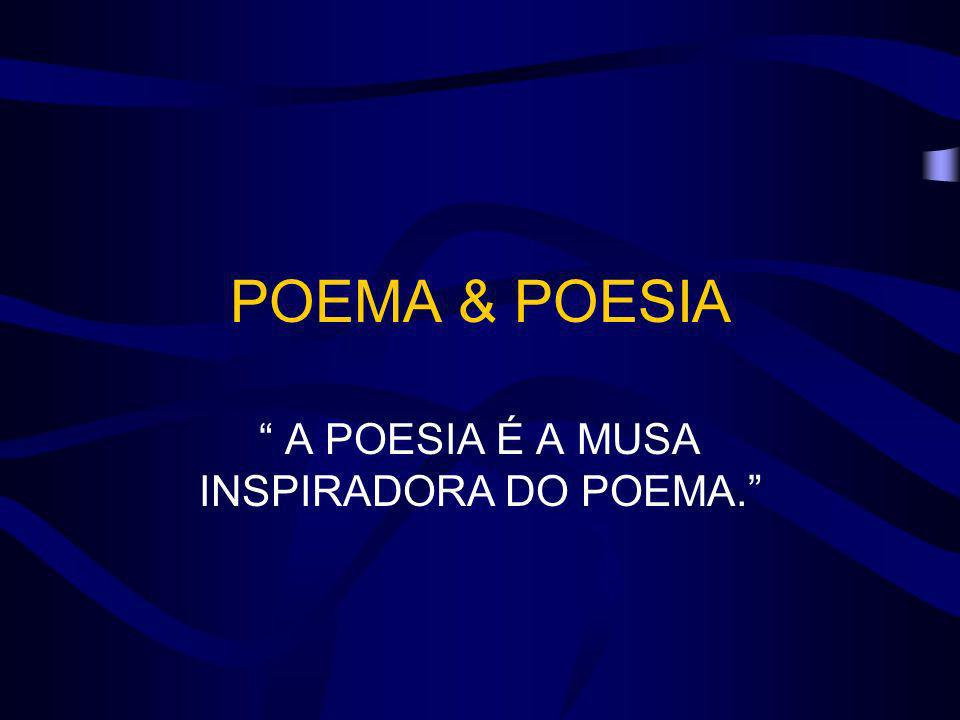 POEMA & POESIA A POESIA É A MUSA INSPIRADORA DO POEMA.