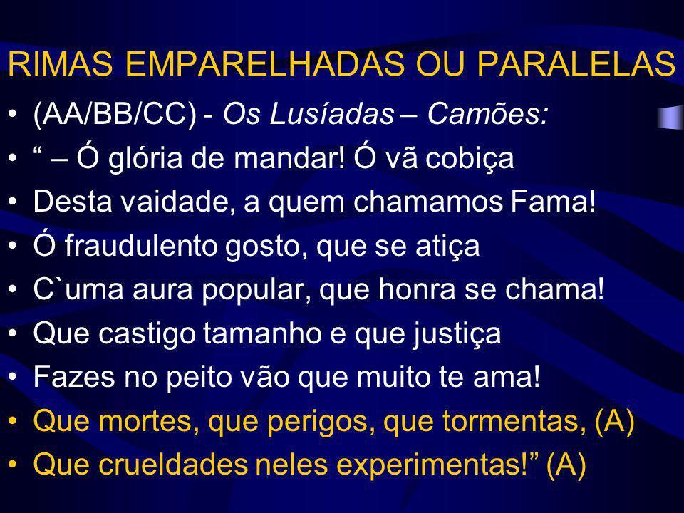 RIMAS EMPARELHADAS OU PARALELAS (AA/BB/CC) - Os Lusíadas – Camões: – Ó glória de mandar! Ó vã cobiça Desta vaidade, a quem chamamos Fama! Ó fraudulent