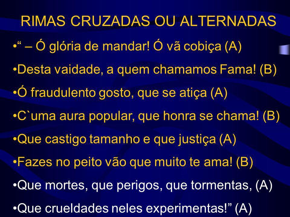 RIMAS CRUZADAS OU ALTERNADAS – Ó glória de mandar! Ó vã cobiça (A) Desta vaidade, a quem chamamos Fama! (B) Ó fraudulento gosto, que se atiça (A) C`um