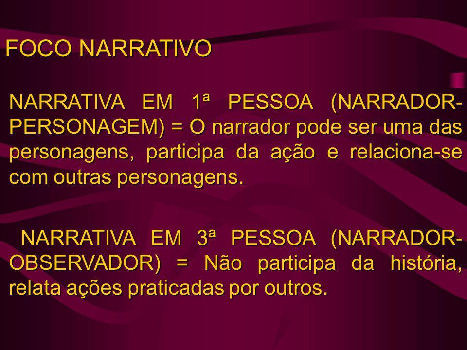 FOCO NARRATIVO NARRATIVA EM 1ª PESSOA (NARRADOR- PERSONAGEM) = O narrador pode ser uma das personagens, participa da ação e relaciona-se com outras pe