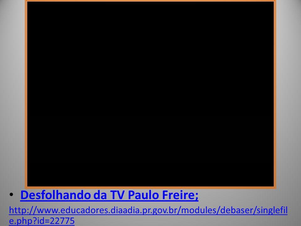Desfolhando da TV Paulo Freire; http://www.educadores.diaadia.pr.gov.br/modules/debaser/singlefil e.php id=22775