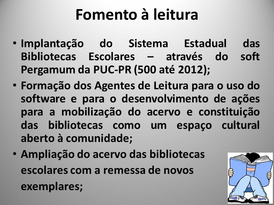 Fomento à leitura Implantação do Sistema Estadual das Bibliotecas Escolares – através do soft Pergamum da PUC-PR (500 até 2012); Formação dos Agentes