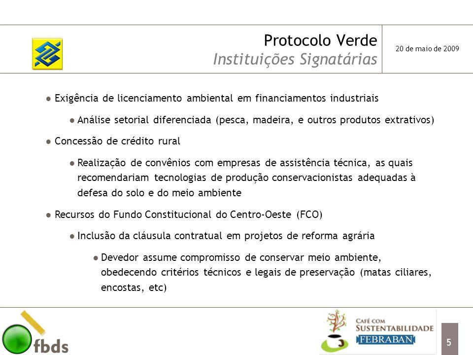 6 Protocolo Verde Instituições Signatárias Exigência de preservação para financiamentos do setor rural 50% da área de floresta amazônica; 20% da área de cerrado com as respectivas averbações em cartório, certidão negativa junto ao IBAMA, além de outras licenças previstas em lei Programa de Apoio à Sustentação e Preservação do Meio Ambiente – PROSUMAN Programa de Desenvolvimento do Turismo Ecológico – PRODETUR Linhas de crédito industrial para processamento e reciclagem de resíduos sólidos Financiamento para serrarias restrito às que desenvolvem projetos de manejo florestal, reflorestamento ou cuja linha de produção seja verticalizada 20 de maio de 2009