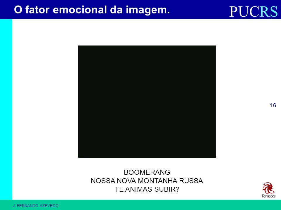 PUCRS J. FERNANDO AZEVEDO 16 BOOMERANG NOSSA NOVA MONTANHA RUSSA TE ANIMAS SUBIR? O fator emocional da imagem.