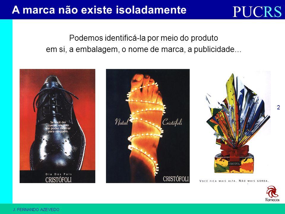 PUCRS J. FERNANDO AZEVEDO 2 Podemos identificá-la por meio do produto em si, a embalagem, o nome de marca, a publicidade... A marca não existe isolada