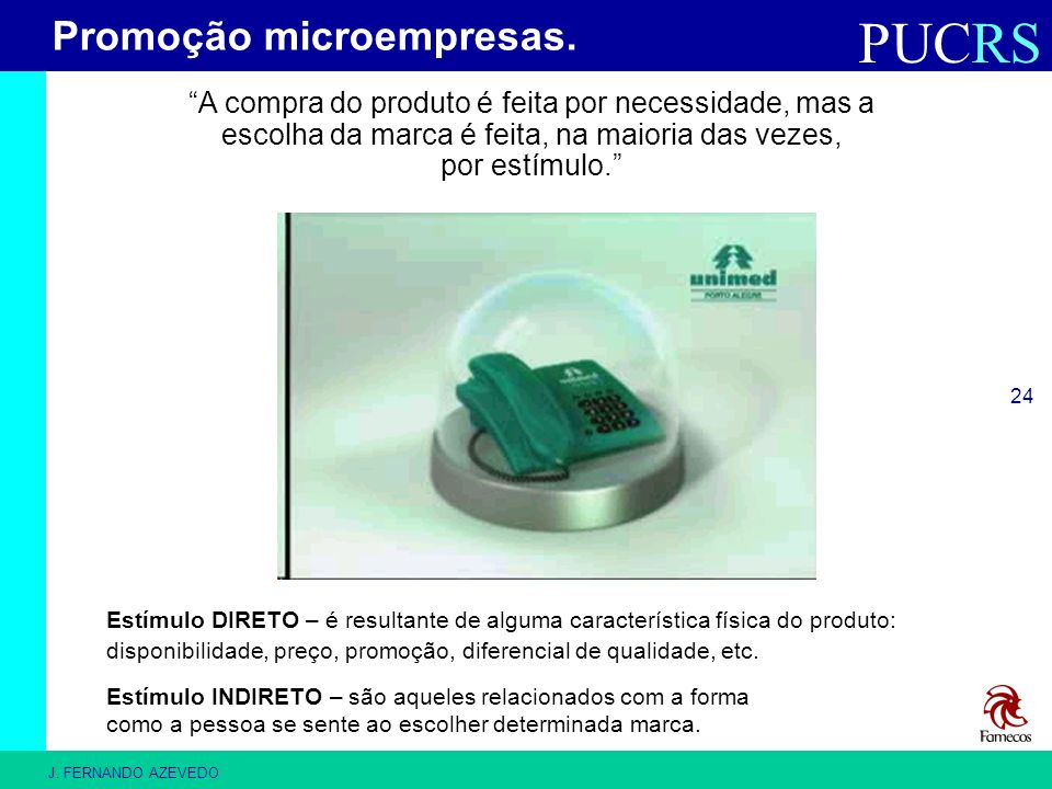 PUCRS J. FERNANDO AZEVEDO 24 A compra do produto é feita por necessidade, mas a escolha da marca é feita, na maioria das vezes, por estímulo. Promoção