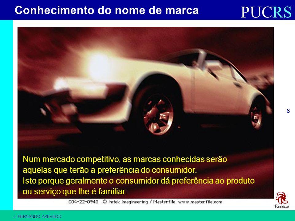 PUCRS J. FERNANDO AZEVEDO 6 Num mercado competitivo, as marcas conhecidas serão aquelas que terão a preferência do consumidor. Isto porque geralmente