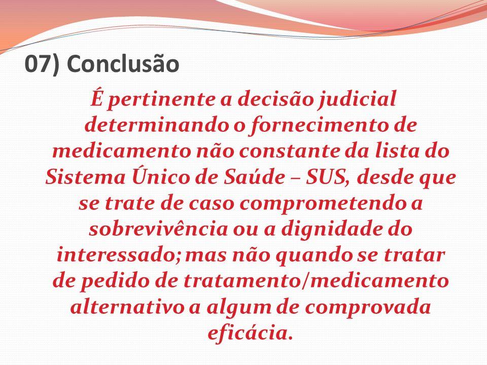 07) Conclusão É pertinente a decisão judicial determinando o fornecimento de medicamento não constante da lista do Sistema Único de Saúde – SUS, desde