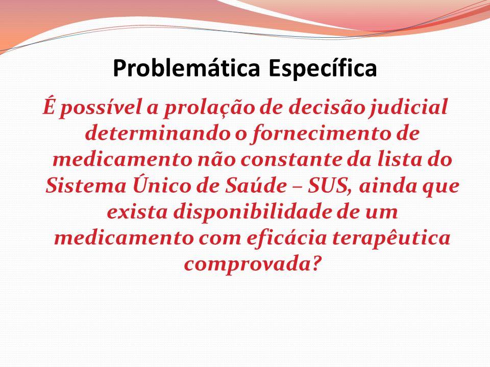 Problemática Específica É possível a prolação de decisão judicial determinando o fornecimento de medicamento não constante da lista do Sistema Único d