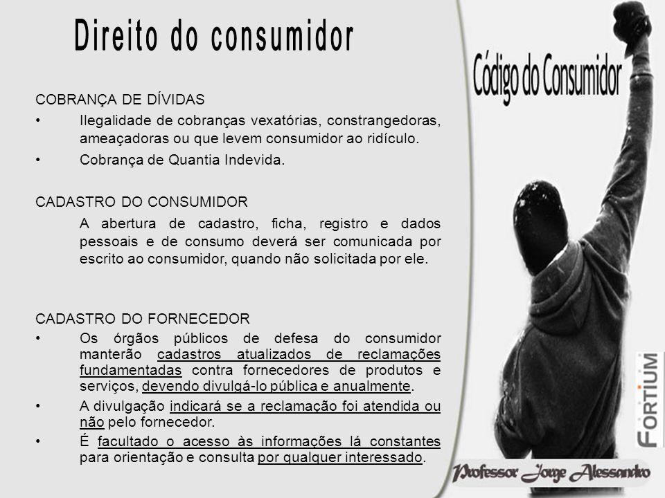 COBRANÇA DE DÍVIDAS Ilegalidade de cobranças vexatórias, constrangedoras, ameaçadoras ou que levem consumidor ao ridículo. Cobrança de Quantia Indevid