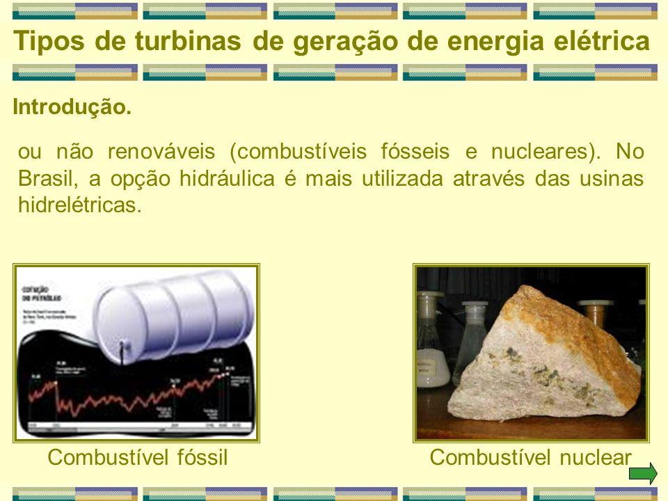Tipos de turbinas de geração de energia elétrica Introdução. ou não renováveis (combustíveis fósseis e nucleares). No Brasil, a opção hidráulica é mai