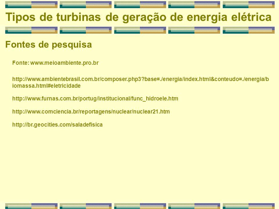 Fontes de pesquisa Tipos de turbinas de geração de energia elétrica Fonte: www.meioambiente.pro.br http://www.ambientebrasil.com.br/composer.php3?base