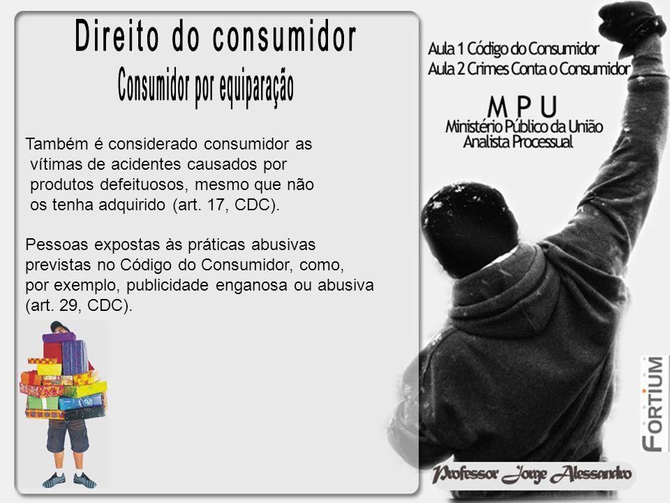 Também é considerado consumidor as vítimas de acidentes causados por produtos defeituosos, mesmo que não os tenha adquirido (art. 17, CDC). Pessoas ex
