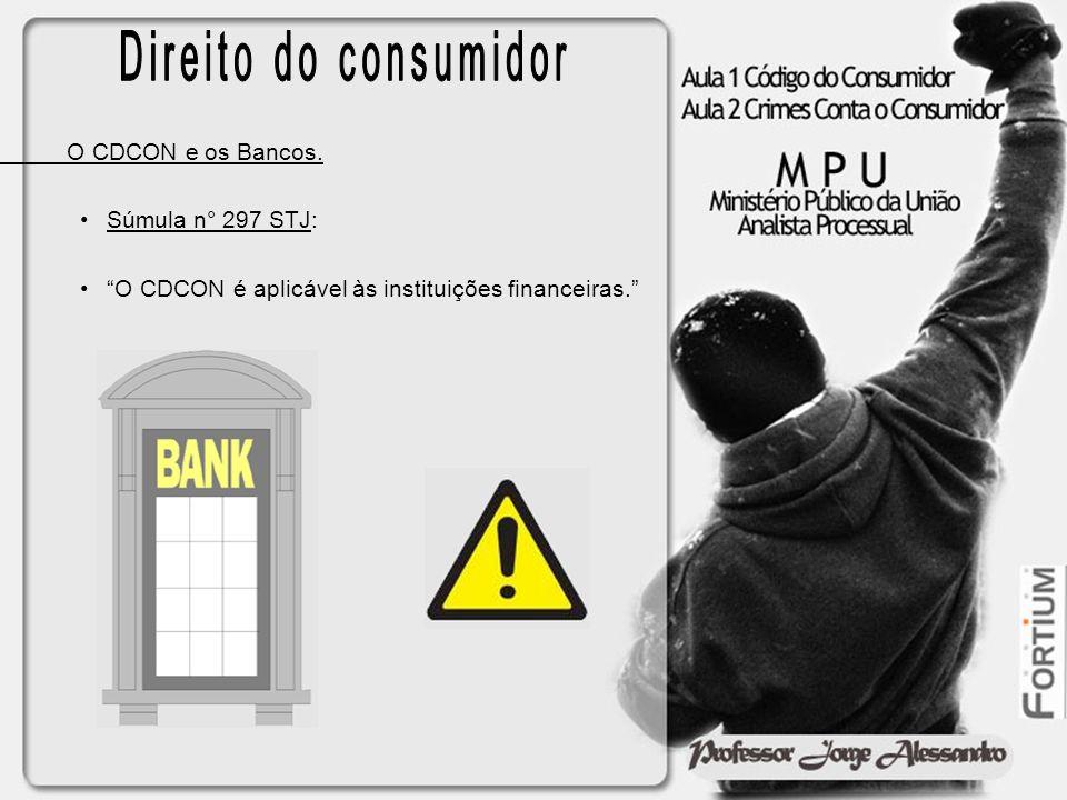 O CDCON e os Bancos. Súmula n° 297 STJ: O CDCON é aplicável às instituições financeiras.