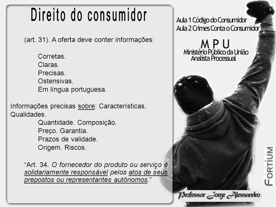 (art. 31). A oferta deve conter informações: Corretas. Claras. Precisas. Ostensivas. Em língua portuguesa. Informações precisas sobre: Características