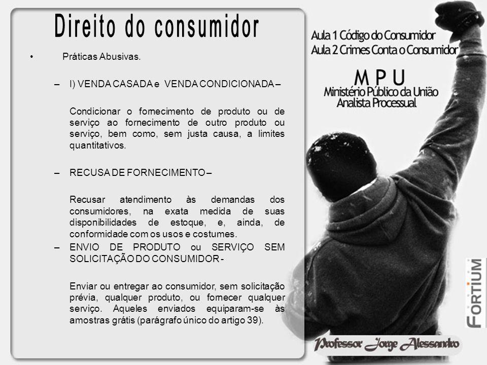 Práticas Abusivas. –I) VENDA CASADA e VENDA CONDICIONADA – Condicionar o fornecimento de produto ou de serviço ao fornecimento de outro produto ou ser