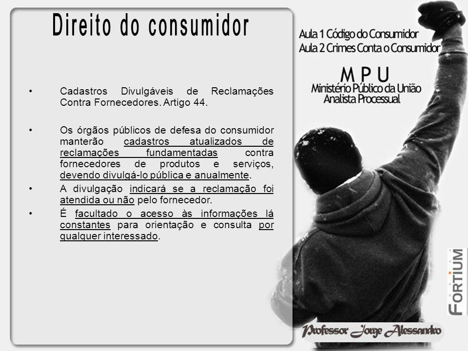 Cadastros Divulgáveis de Reclamações Contra Fornecedores. Artigo 44. Os órgãos públicos de defesa do consumidor manterão cadastros atualizados de recl