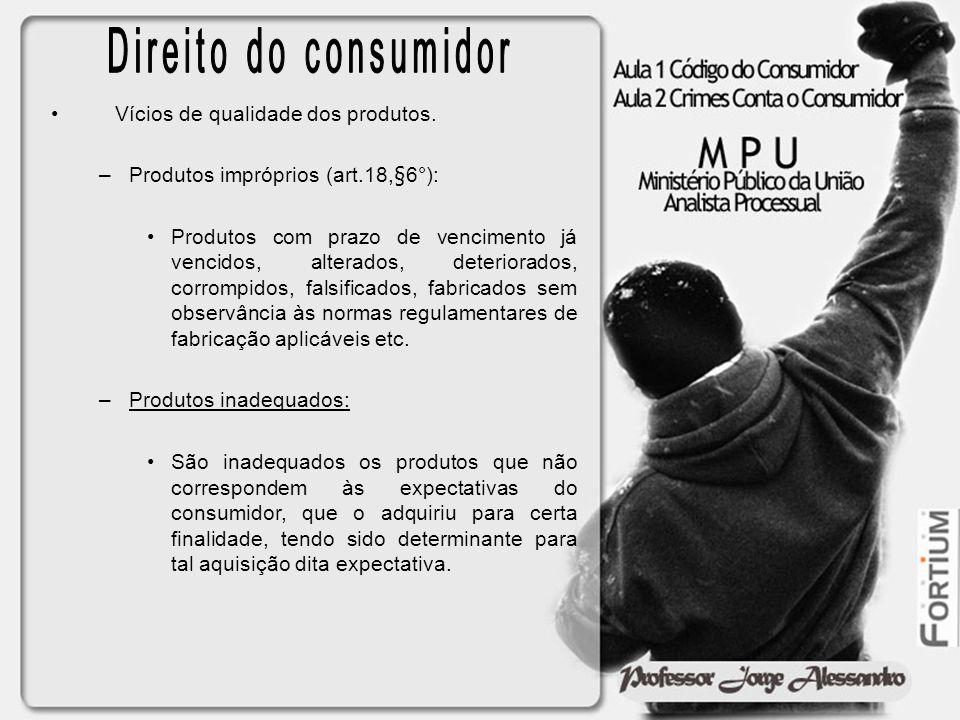 Vícios de qualidade dos produtos. –Produtos impróprios (art.18,§6°): Produtos com prazo de vencimento já vencidos, alterados, deteriorados, corrompido