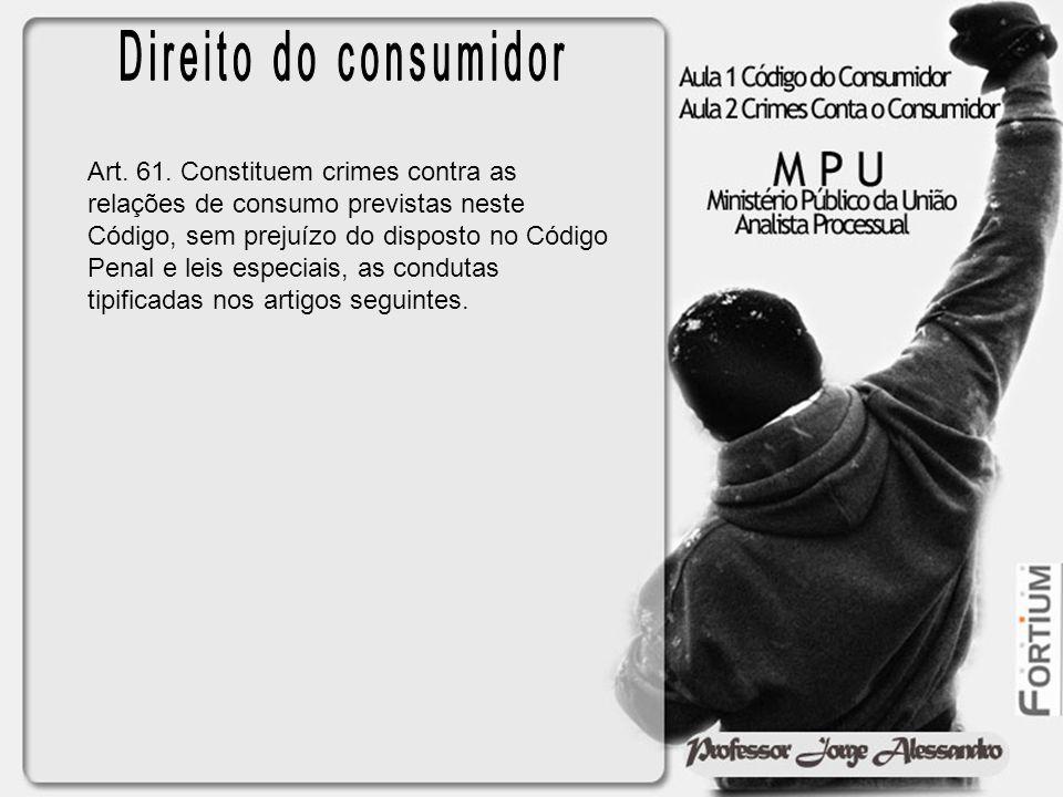 Art. 61. Constituem crimes contra as relações de consumo previstas neste Código, sem prejuízo do disposto no Código Penal e leis especiais, as conduta