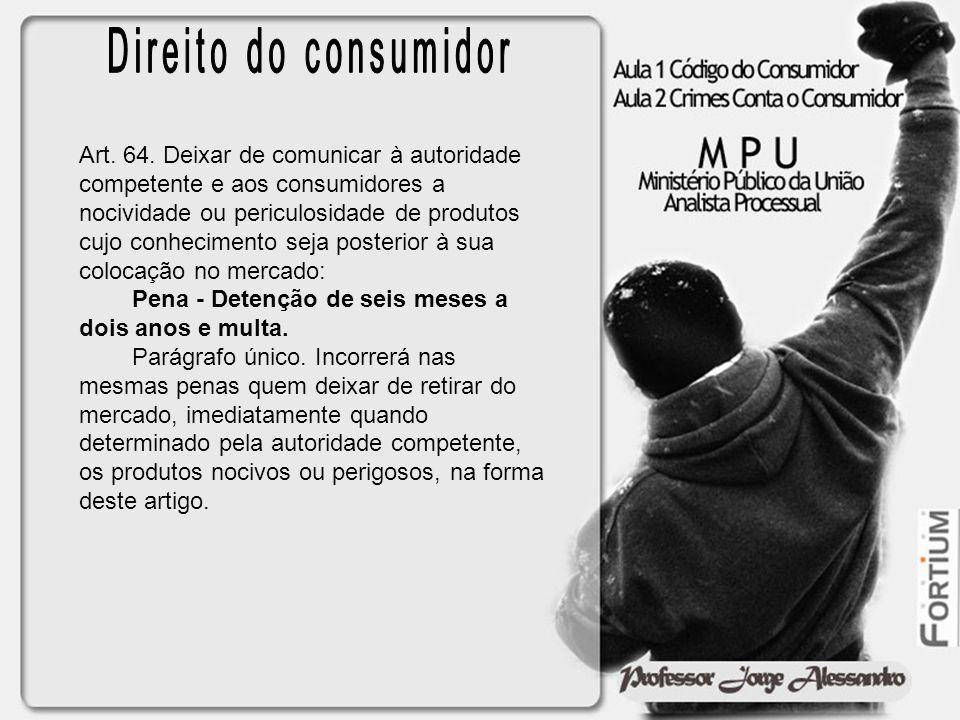 Art. 64. Deixar de comunicar à autoridade competente e aos consumidores a nocividade ou periculosidade de produtos cujo conhecimento seja posterior à