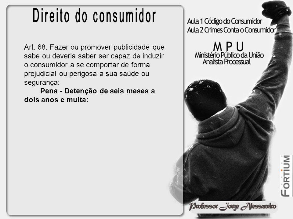 Art. 68. Fazer ou promover publicidade que sabe ou deveria saber ser capaz de induzir o consumidor a se comportar de forma prejudicial ou perigosa a s