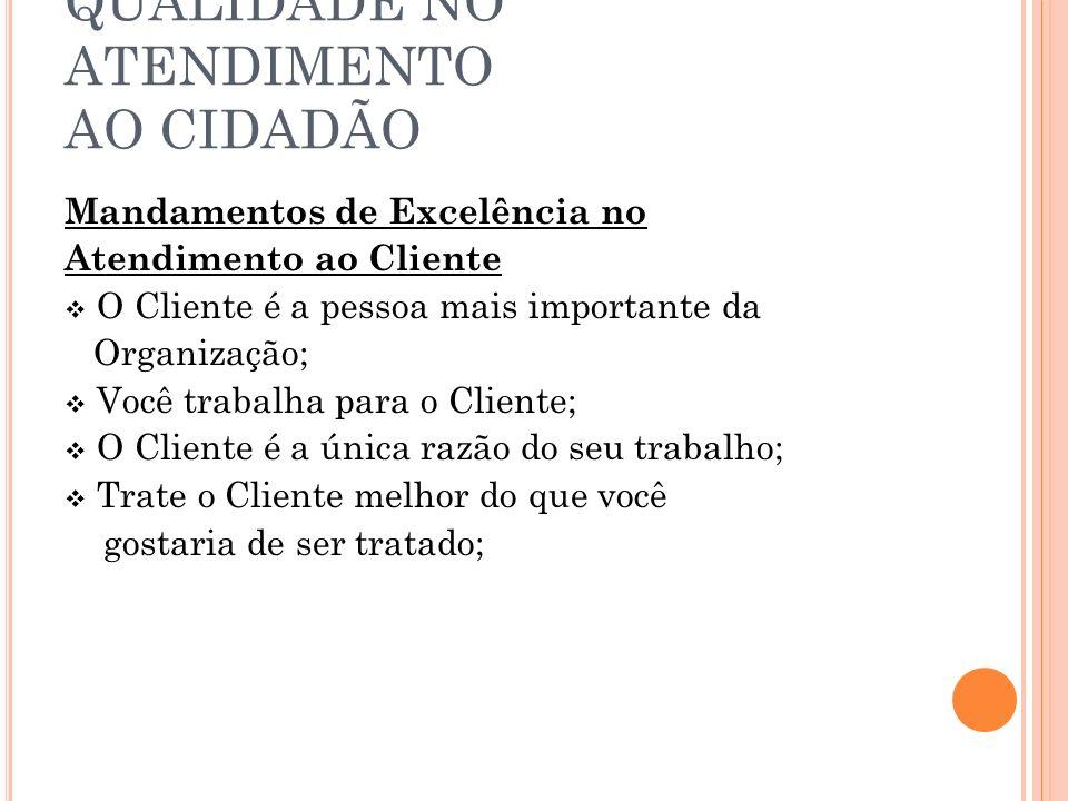 QUALIDADE NO ATENDIMENTO AO CIDADÃO Mandamentos de Excelência no Atendimento ao Cliente O Cliente é a pessoa mais importante da Organização; Você trab