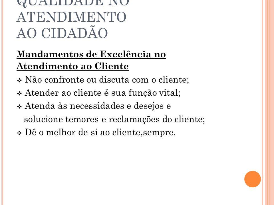 QUALIDADE NO ATENDIMENTO AO CIDADÃO Mandamentos de Excelência no Atendimento ao Cliente Não confronte ou discuta com o cliente; Atender ao cliente é s